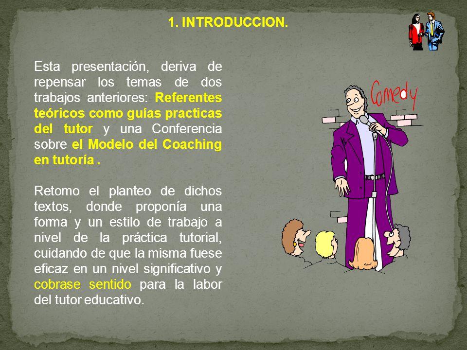 1. INTRODUCCION. Esta presentación, deriva de repensar los temas de dos trabajos anteriores: Referentes teóricos como guías practicas del tutor y una
