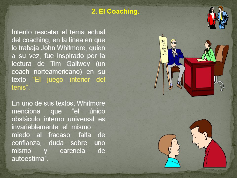 2. El Coaching. Intento rescatar el tema actual del coaching, en la línea en que lo trabaja John Whitmore, quien a su vez, fue inspirado por la lectur