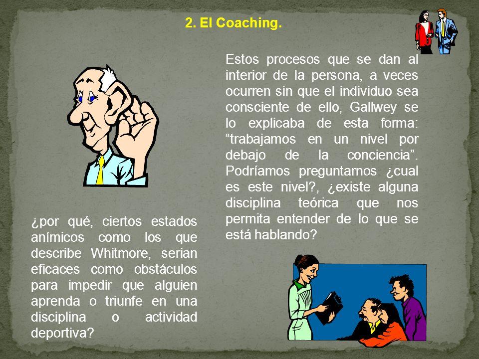 2. El Coaching. Estos procesos que se dan al interior de la persona, a veces ocurren sin que el individuo sea consciente de ello, Gallwey se lo explic