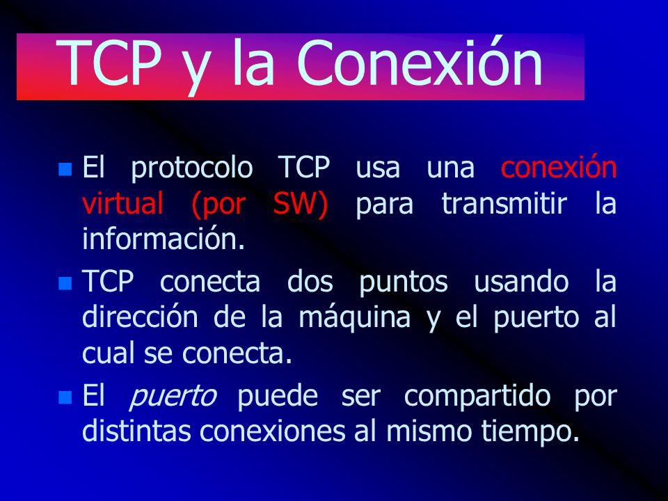 TCP y la Conexión n n El protocolo TCP usa una conexión virtual (por SW) para transmitir la información. n n TCP conecta dos puntos usando la direcció