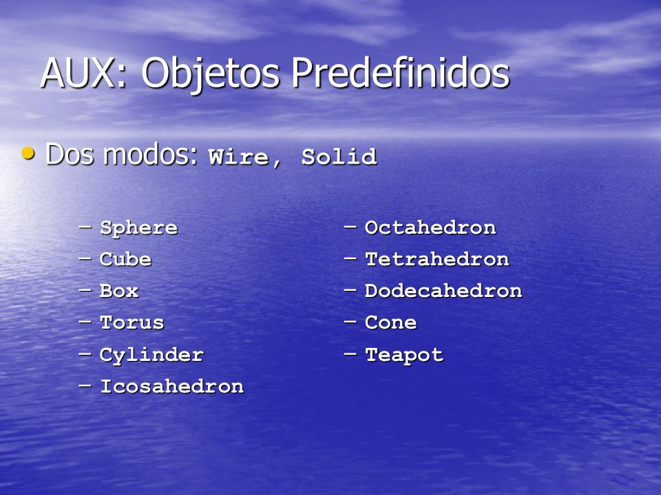 AUX: Objetos Predefinidos Dos modos: Wire, Solid Dos modos: Wire, Solid – Sphere – Cube – Box – Torus – Cylinder – Icosahedron – Octahedron – Tetrahed