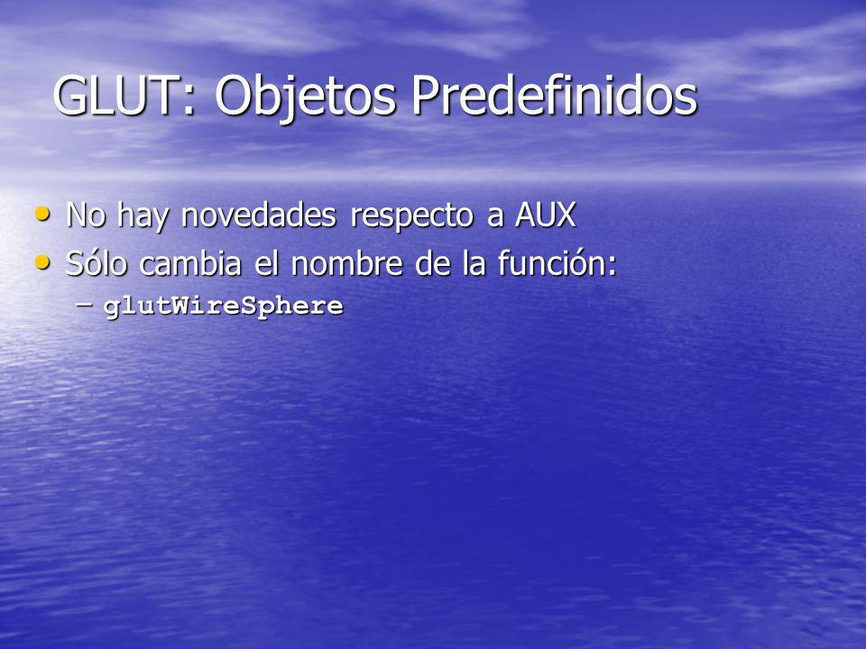 GLUT: Objetos Predefinidos No hay novedades respecto a AUX No hay novedades respecto a AUX Sólo cambia el nombre de la función: Sólo cambia el nombre