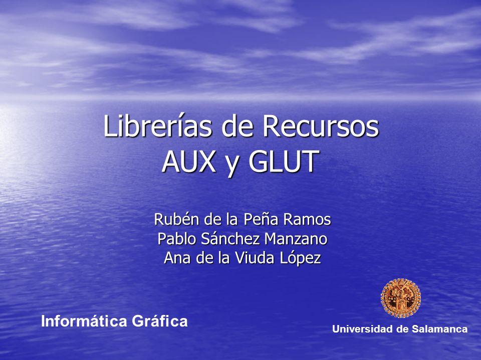 Librerías de Recursos AUX y GLUT Rubén de la Peña Ramos Pablo Sánchez Manzano Ana de la Viuda López Universidad de Salamanca Informática Gráfica