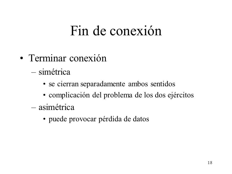 18 Fin de conexión Terminar conexión –simétrica se cierran separadamente ambos sentidos complicación del problema de los dos ejércitos –asimétrica pue