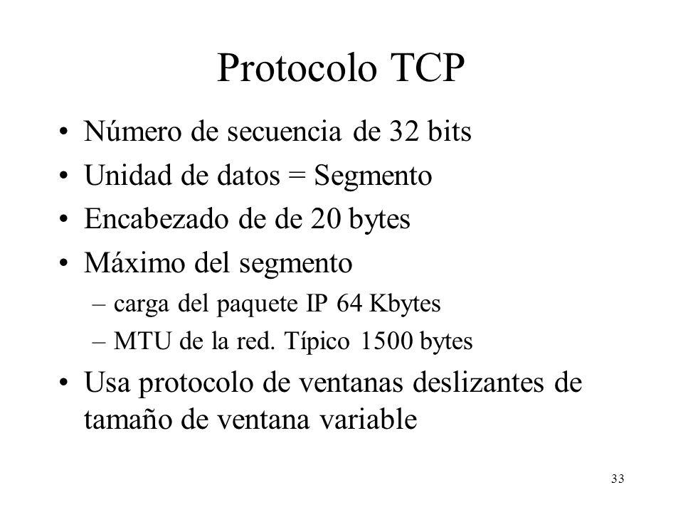 33 Protocolo TCP Número de secuencia de 32 bits Unidad de datos = Segmento Encabezado de de 20 bytes Máximo del segmento –carga del paquete IP 64 Kbyt