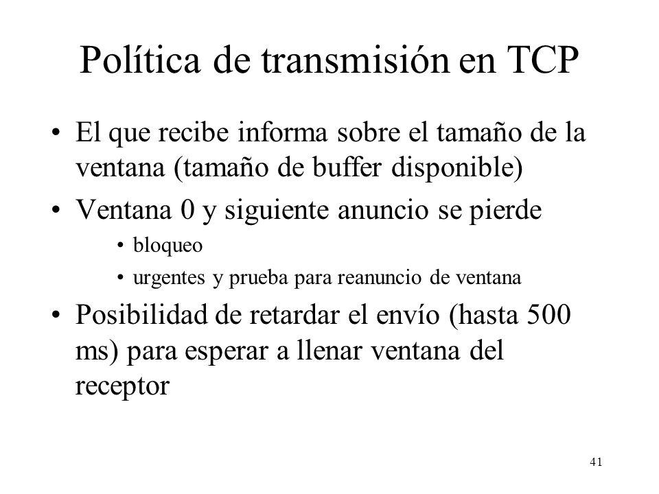 41 Política de transmisión en TCP El que recibe informa sobre el tamaño de la ventana (tamaño de buffer disponible) Ventana 0 y siguiente anuncio se p