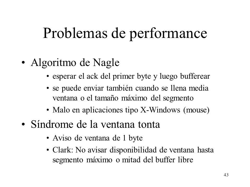 43 Problemas de performance Algoritmo de Nagle esperar el ack del primer byte y luego bufferear se puede enviar también cuando se llena media ventana