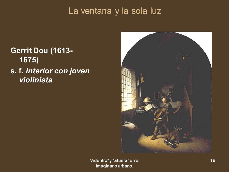Adentro y afuera en el imaginario urbano. 16 La ventana y la sola luz Gerrit Dou (1613- 1675) s.