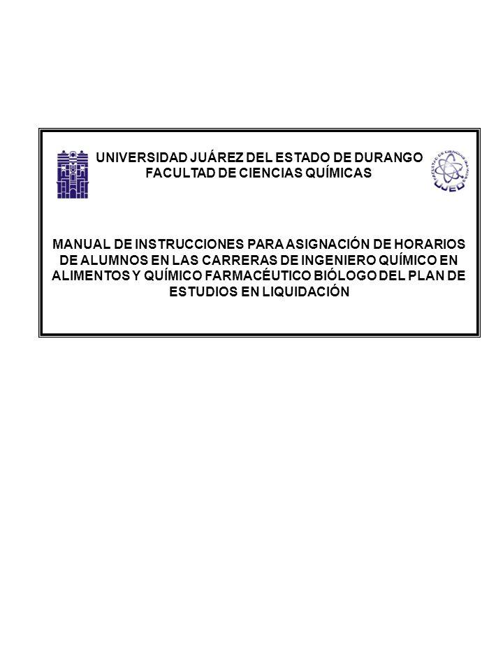 UNIVERSIDAD JUÁREZ DEL ESTADO DE DURANGO FACULTAD DE CIENCIAS QUÍMICAS MANUAL DE INSTRUCCIONES PARA ASIGNACIÓN DE HORARIOS DE ALUMNOS EN LAS CARRERAS