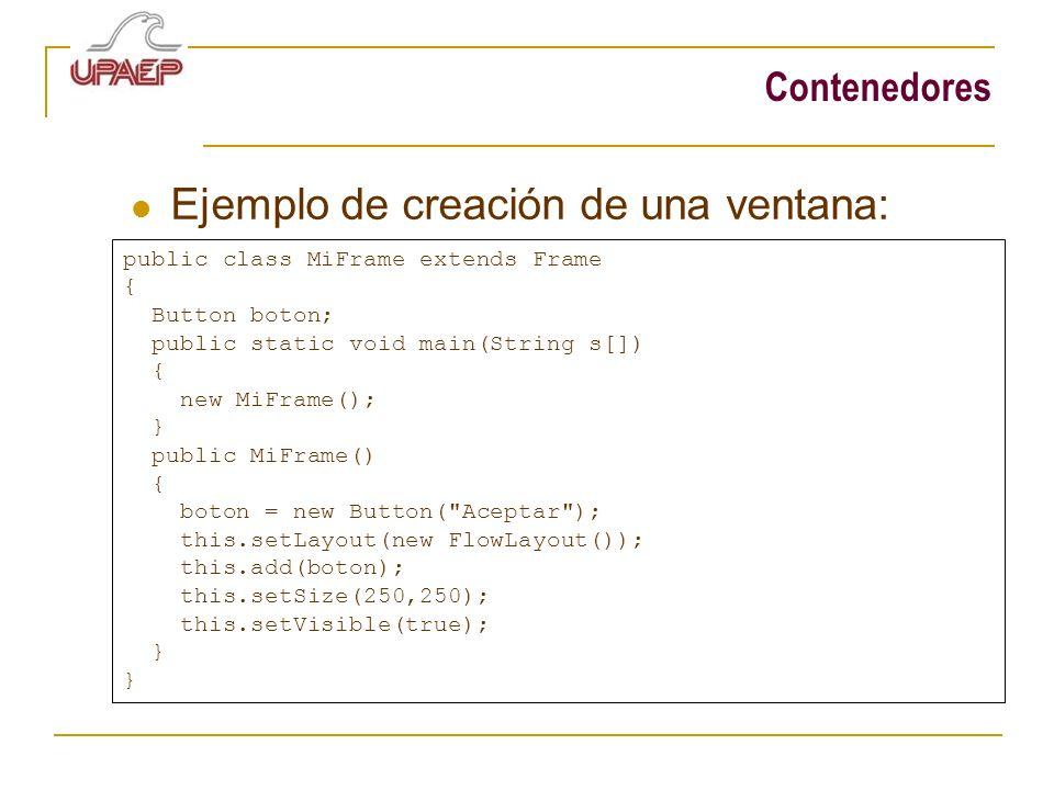 Contenedores Ejemplo de creación de una ventana: public class MiFrame extends Frame { Button boton; public static void main(String s[]) { new MiFrame(); } public MiFrame() { boton = new Button( Aceptar ); this.setLayout(new FlowLayout()); this.add(boton); this.setSize(250,250); this.setVisible(true); }