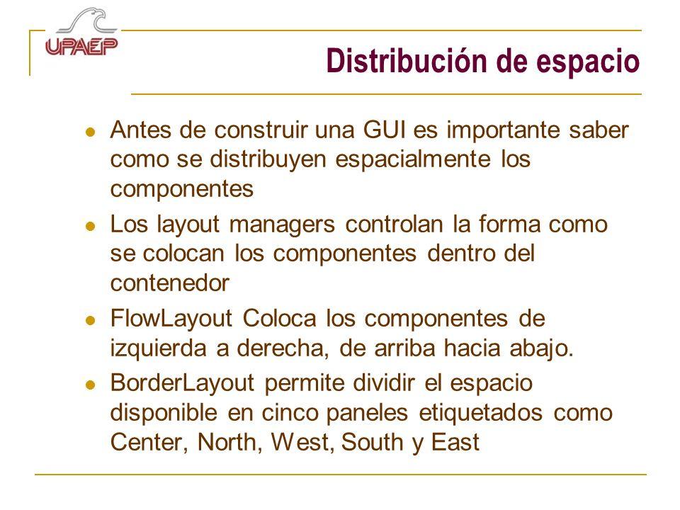 Distribución de espacio Antes de construir una GUI es importante saber como se distribuyen espacialmente los componentes Los layout managers controlan