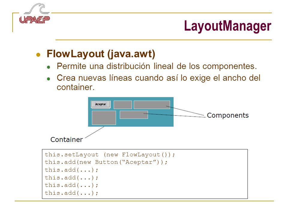 LayoutManager FlowLayout (java.awt) Permite una distribución lineal de los componentes. Crea nuevas líneas cuando así lo exige el ancho del container.