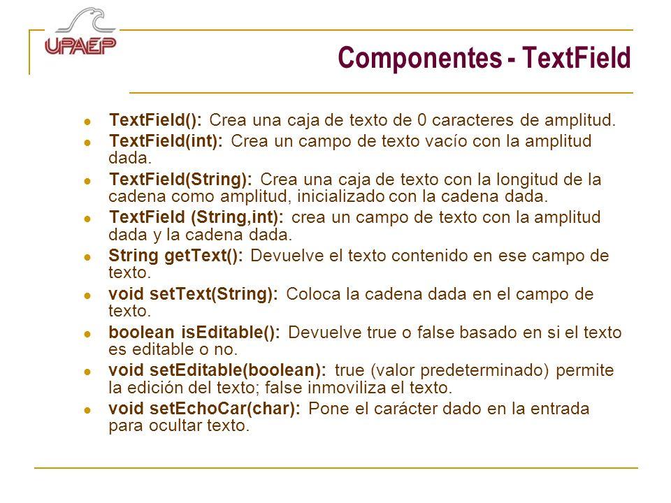 Componentes - TextField TextField(): Crea una caja de texto de 0 caracteres de amplitud. TextField(int): Crea un campo de texto vacío con la amplitud