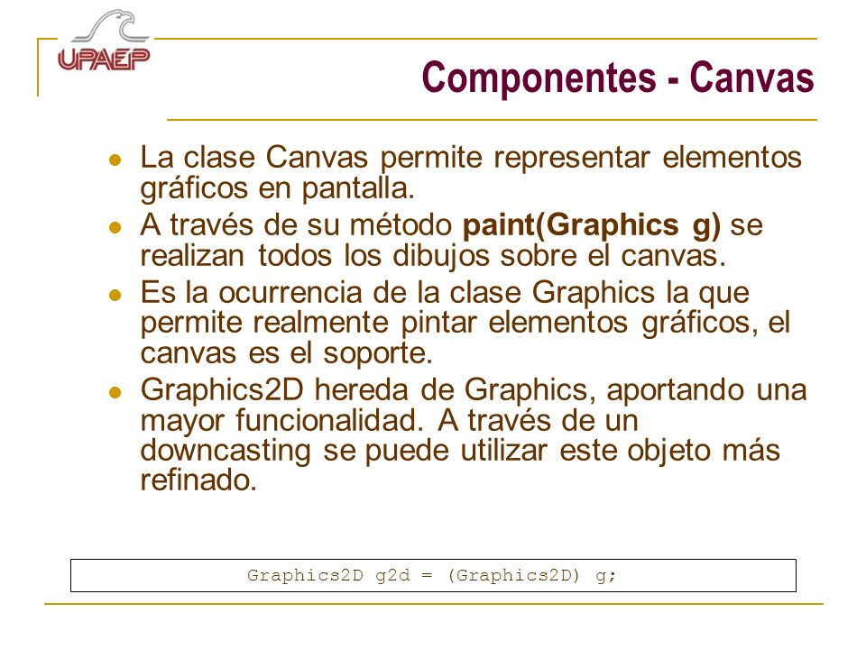 Componentes - Canvas La clase Canvas permite representar elementos gráficos en pantalla. A través de su método paint(Graphics g) se realizan todos los