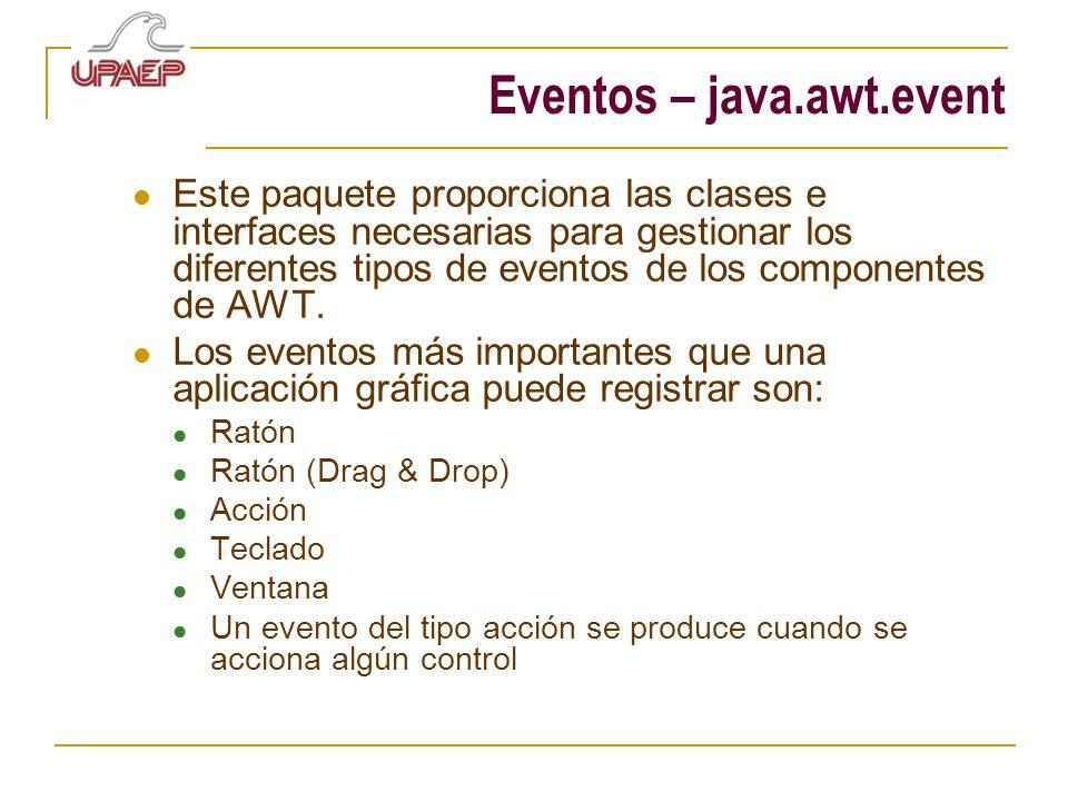 Eventos – java.awt.event Este paquete proporciona las clases e interfaces necesarias para gestionar los diferentes tipos de eventos de los componentes