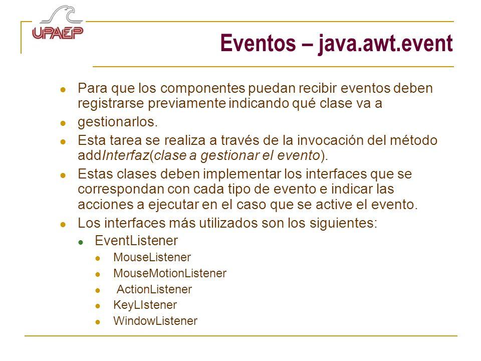 Eventos – java.awt.event Para que los componentes puedan recibir eventos deben registrarse previamente indicando qué clase va a gestionarlos. Esta tar
