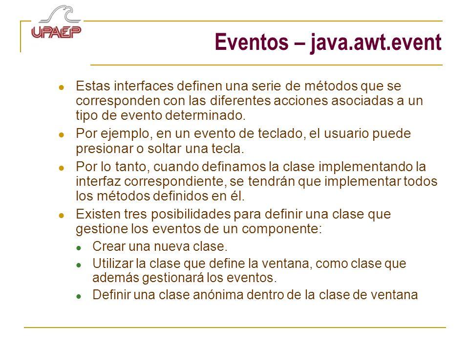 Eventos – java.awt.event Estas interfaces definen una serie de métodos que se corresponden con las diferentes acciones asociadas a un tipo de evento determinado.