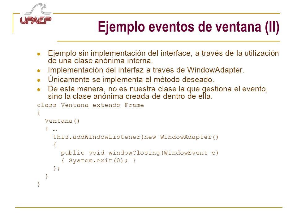 Ejemplo eventos de ventana (II) Ejemplo sin implementación del interface, a través de la utilización de una clase anónima interna. Implementación del