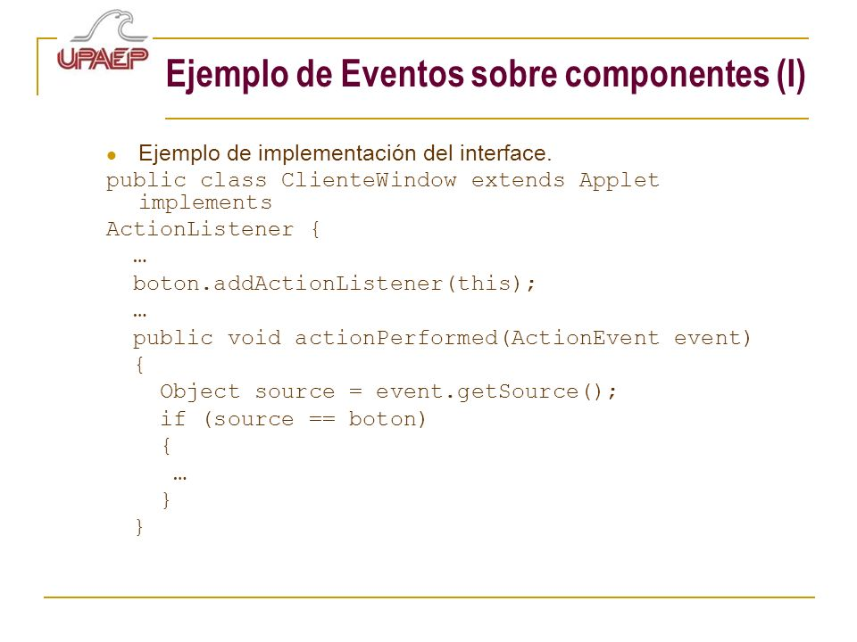 Ejemplo de Eventos sobre componentes (I) Ejemplo de implementación del interface. public class ClienteWindow extends Applet implements ActionListener