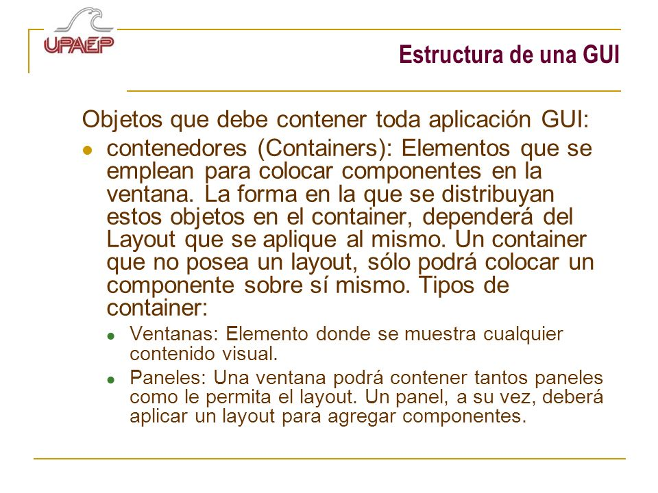 Estructura de una GUI Objetos que debe contener toda aplicación GUI: contenedores (Containers): Elementos que se emplean para colocar componentes en l