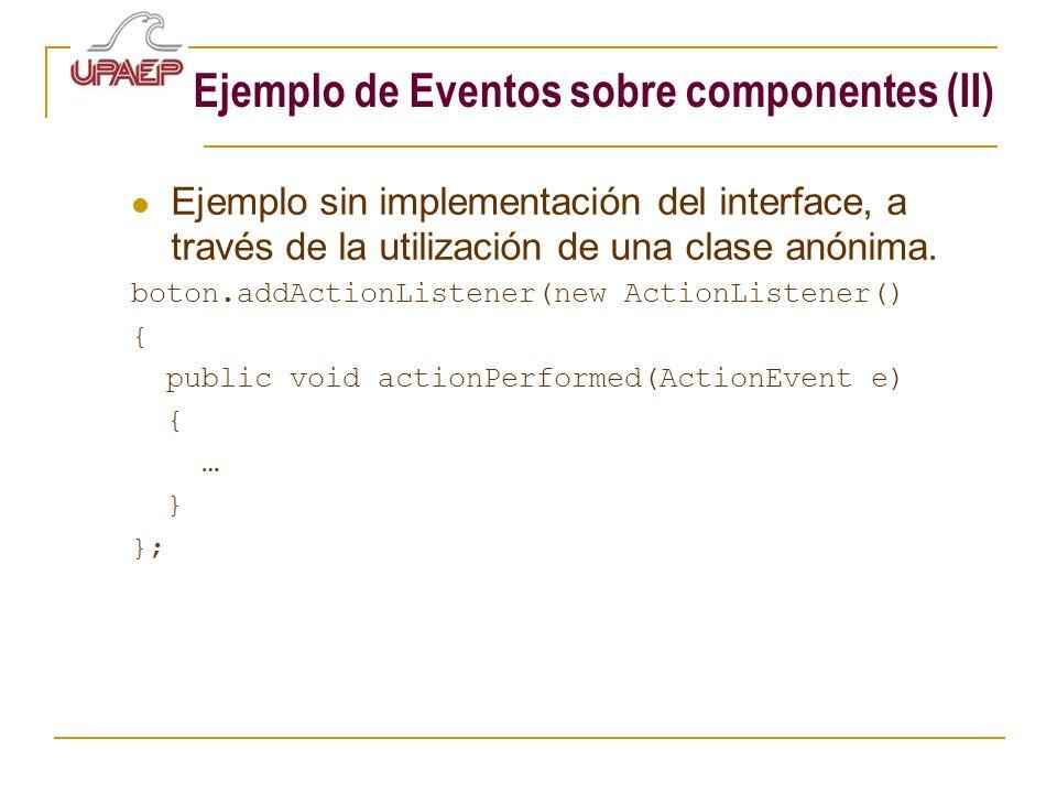 Ejemplo de Eventos sobre componentes (II) Ejemplo sin implementación del interface, a través de la utilización de una clase anónima. boton.addActionLi