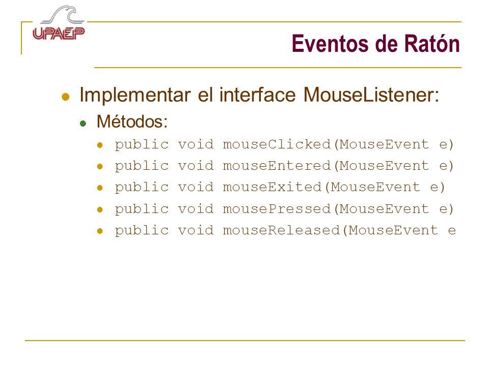 Eventos de Ratón Implementar el interface MouseListener: Métodos: public void mouseClicked(MouseEvent e) public void mouseEntered(MouseEvent e) public void mouseExited(MouseEvent e) public void mousePressed(MouseEvent e) public void mouseReleased(MouseEvent e
