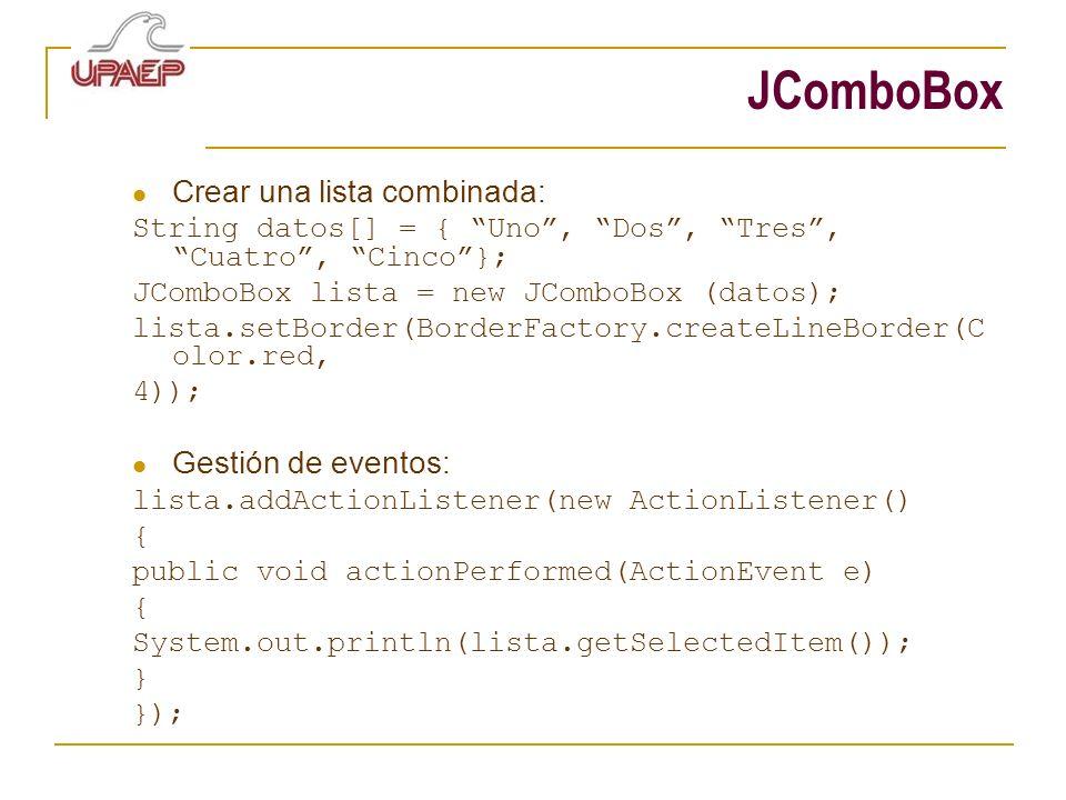 JComboBox Crear una lista combinada: String datos[] = { Uno, Dos, Tres, Cuatro, Cinco}; JComboBox lista = new JComboBox (datos); lista.setBorder(Borde