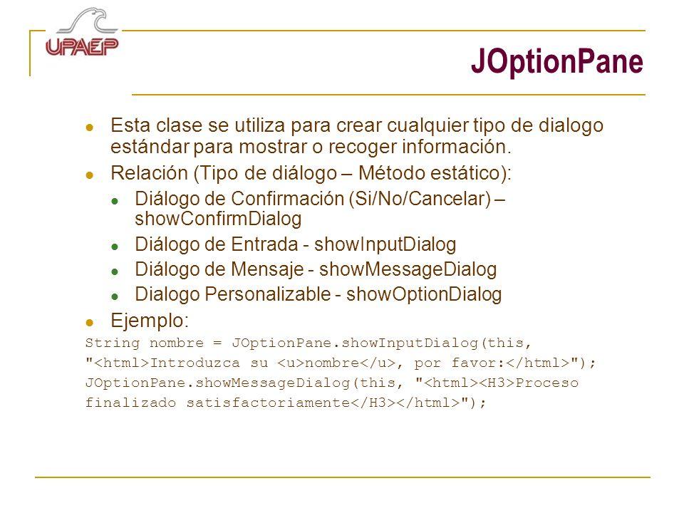 JOptionPane Esta clase se utiliza para crear cualquier tipo de dialogo estándar para mostrar o recoger información. Relación (Tipo de diálogo – Método