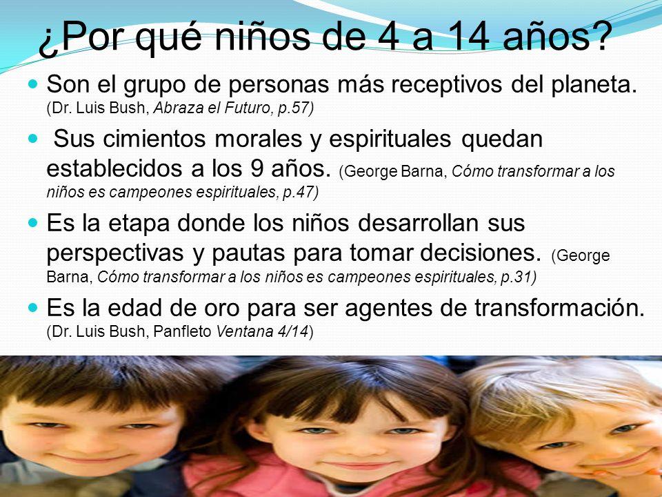 ¿Por qué niños de 4 a 14 años? Son el grupo de personas más receptivos del planeta. (Dr. Luis Bush, Abraza el Futuro, p.57) Sus cimientos morales y es