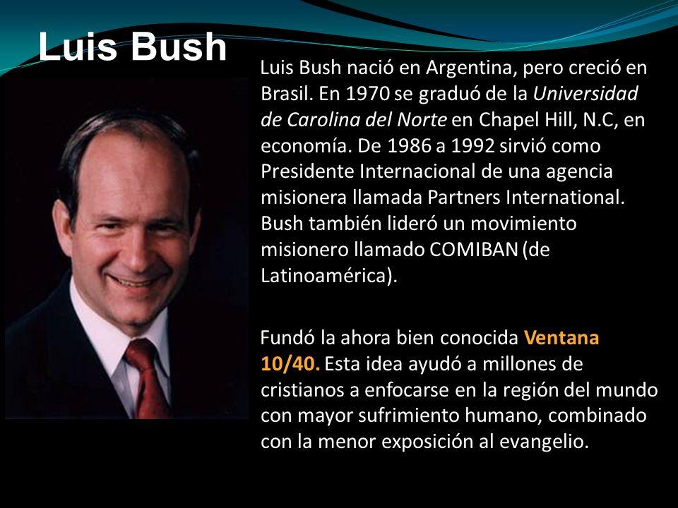 Luis Bush Luis Bush nació en Argentina, pero creció en Brasil. En 1970 se graduó de la Universidad de Carolina del Norte en Chapel Hill, N.C, en econo