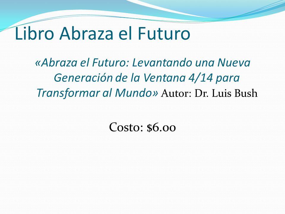 Libro Abraza el Futuro «Abraza el Futuro: Levantando una Nueva Generación de la Ventana 4/14 para Transformar al Mundo» Autor: Dr. Luis Bush Costo: $6
