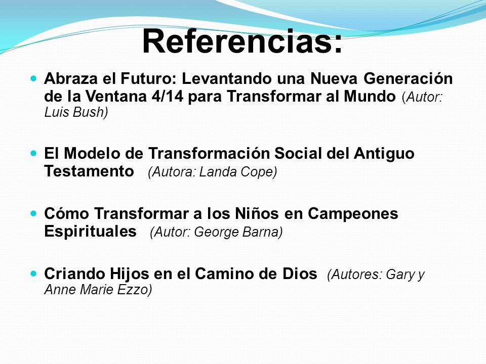 Referencias: Abraza el Futuro: Levantando una Nueva Generación de la Ventana 4/14 para Transformar al Mundo (Autor: Luis Bush) El Modelo de Transforma