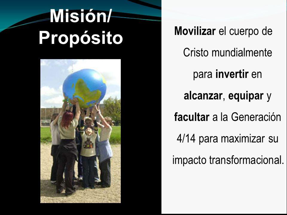 Misión/ Propósito Movilizar el cuerpo de Cristo mundialmente para invertir en alcanzar, equipar y facultar a la Generación 4/14 para maximizar su impa