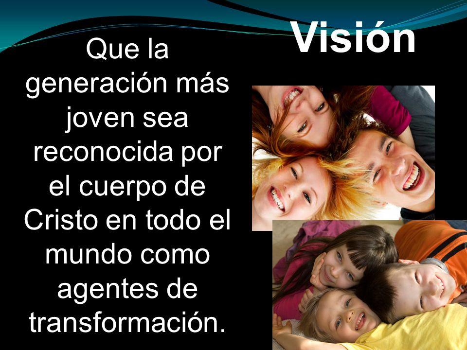 Que la generación más joven sea reconocida por el cuerpo de Cristo en todo el mundo como agentes de transformación. Visión