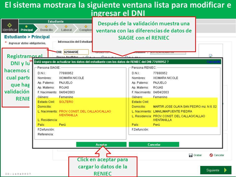 El sistema mostrara la siguiente ventana lista para modificar e ingresar el DNI Registramos el DNI y luego hacemos click en cual parte para que haga la validación con la RENIEC Después de la validación muestra una ventana con las diferencias de datos de SIAGIE con el RENIEC Click en aceptar para cargar lo datos de la RENIEC