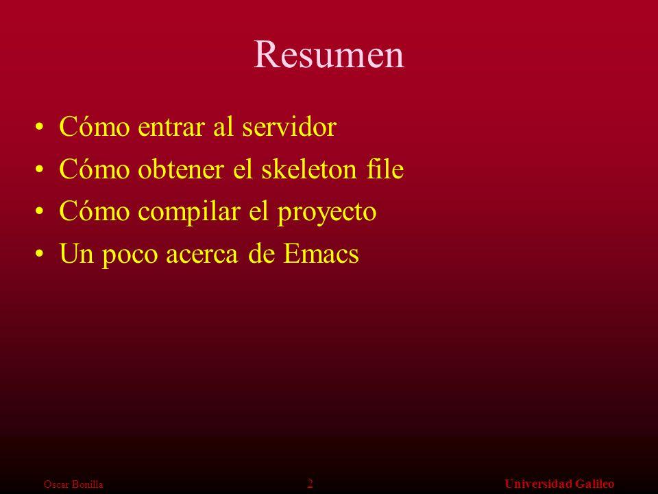 Oscar Bonilla 2Universidad Galileo Resumen Cómo entrar al servidor Cómo obtener el skeleton file Cómo compilar el proyecto Un poco acerca de Emacs