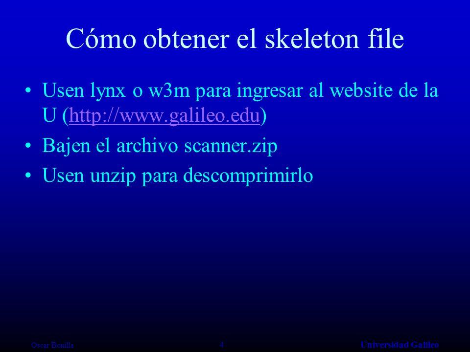 Oscar Bonilla 4Universidad Galileo Cómo obtener el skeleton file Usen lynx o w3m para ingresar al website de la U (http://www.galileo.edu)http://www.galileo.edu Bajen el archivo scanner.zip Usen unzip para descomprimirlo