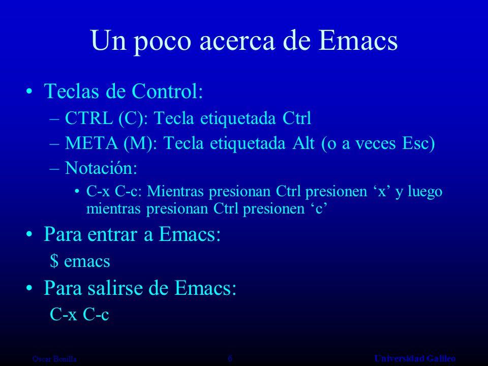 Oscar Bonilla 6Universidad Galileo Un poco acerca de Emacs Teclas de Control: –CTRL (C): Tecla etiquetada Ctrl –META (M): Tecla etiquetada Alt (o a veces Esc) –Notación: C-x C-c: Mientras presionan Ctrl presionen x y luego mientras presionan Ctrl presionen c Para entrar a Emacs: $ emacs Para salirse de Emacs: C-x C-c
