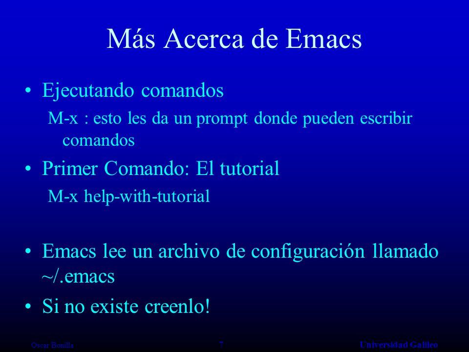 Oscar Bonilla 7Universidad Galileo Más Acerca de Emacs Ejecutando comandos M-x : esto les da un prompt donde pueden escribir comandos Primer Comando: El tutorial M-x help-with-tutorial Emacs lee un archivo de configuración llamado ~/.emacs Si no existe creenlo!