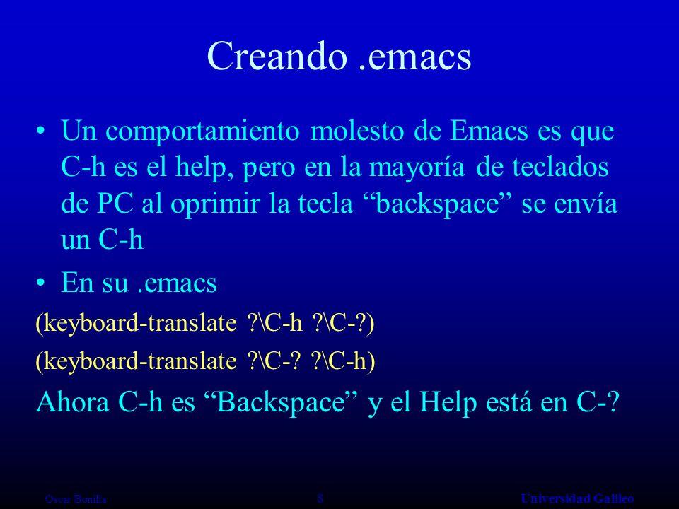 Oscar Bonilla 8Universidad Galileo Creando.emacs Un comportamiento molesto de Emacs es que C-h es el help, pero en la mayoría de teclados de PC al oprimir la tecla backspace se envía un C-h En su.emacs (keyboard-translate ?\C-h ?\C-?) (keyboard-translate ?\C-.