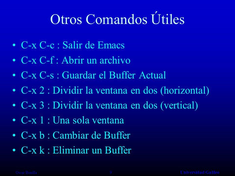 Oscar Bonilla 9Universidad Galileo Otros Comandos Útiles C-x C-c : Salir de Emacs C-x C-f : Abrir un archivo C-x C-s : Guardar el Buffer Actual C-x 2