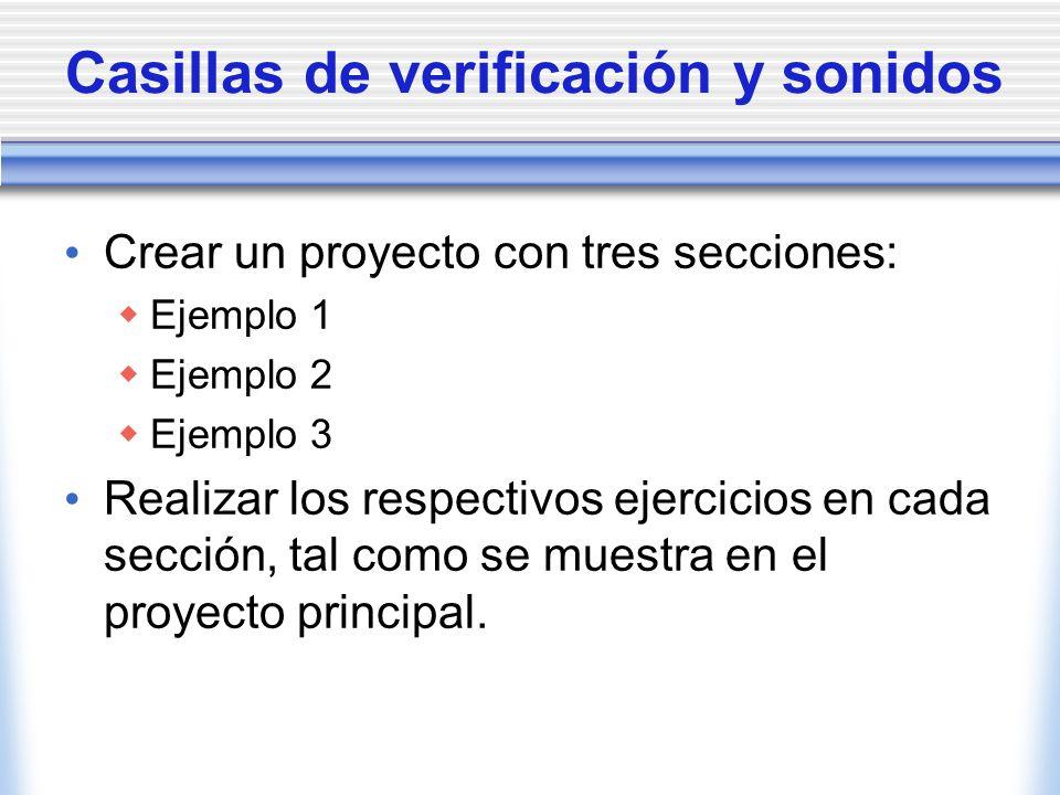 Casillas de verificación y sonidos Crear un proyecto con tres secciones: Ejemplo 1 Ejemplo 2 Ejemplo 3 Realizar los respectivos ejercicios en cada sección, tal como se muestra en el proyecto principal.