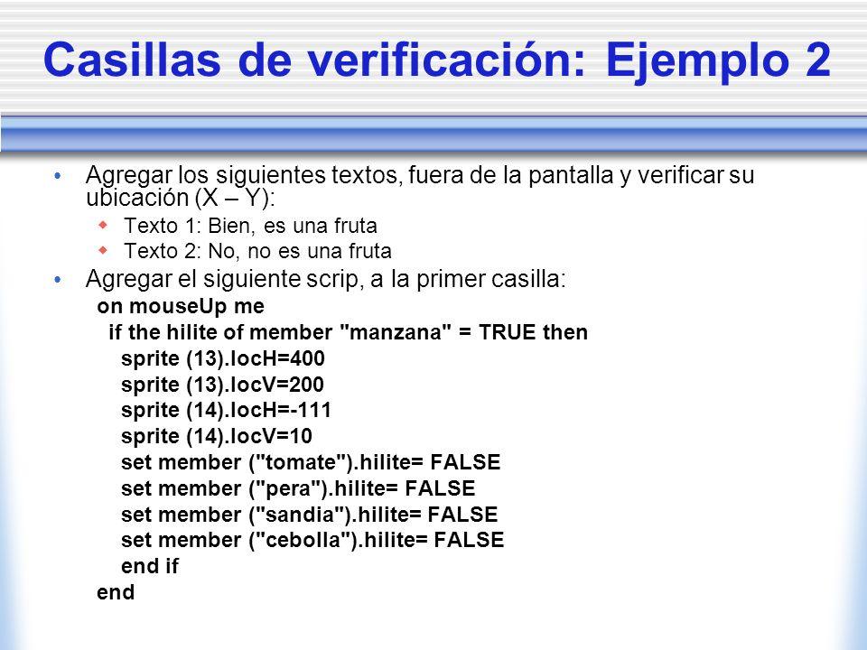 Casillas de verificación: Ejemplo 2 Agregar los siguientes textos, fuera de la pantalla y verificar su ubicación (X – Y): Texto 1: Bien, es una fruta Texto 2: No, no es una fruta Agregar el siguiente scrip, a la primer casilla: on mouseUp me if the hilite of member manzana = TRUE then sprite (13).locH=400 sprite (13).locV=200 sprite (14).locH=-111 sprite (14).locV=10 set member ( tomate ).hilite= FALSE set member ( pera ).hilite= FALSE set member ( sandia ).hilite= FALSE set member ( cebolla ).hilite= FALSE end if end