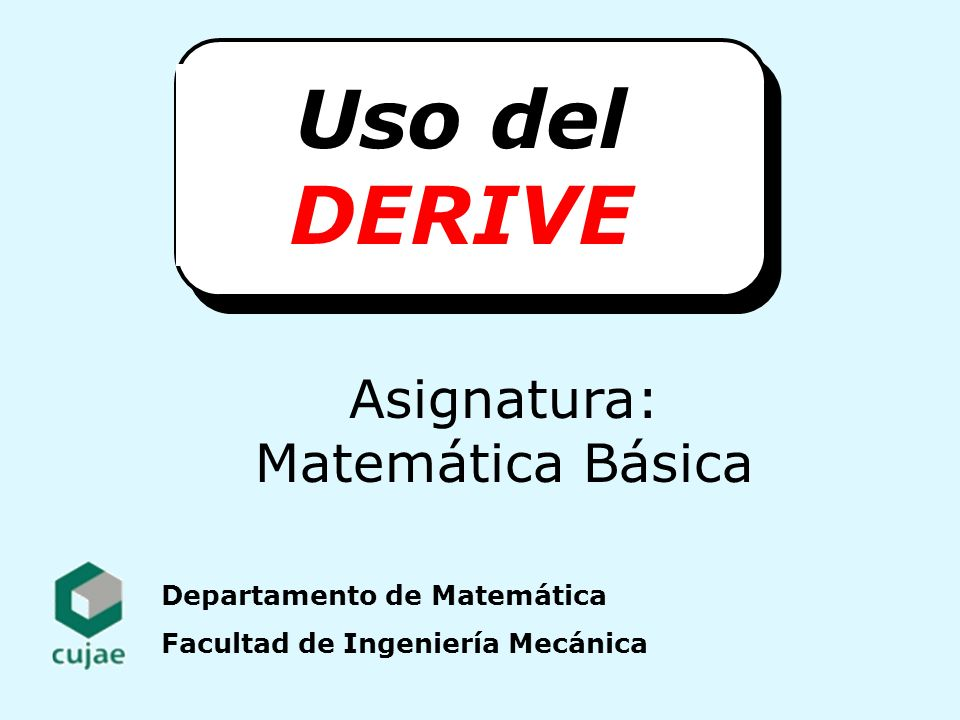 Departamento de Matemática Facultad de Ingeniería Mecánica Uso del DERIVE Asignatura: Matemática Básica