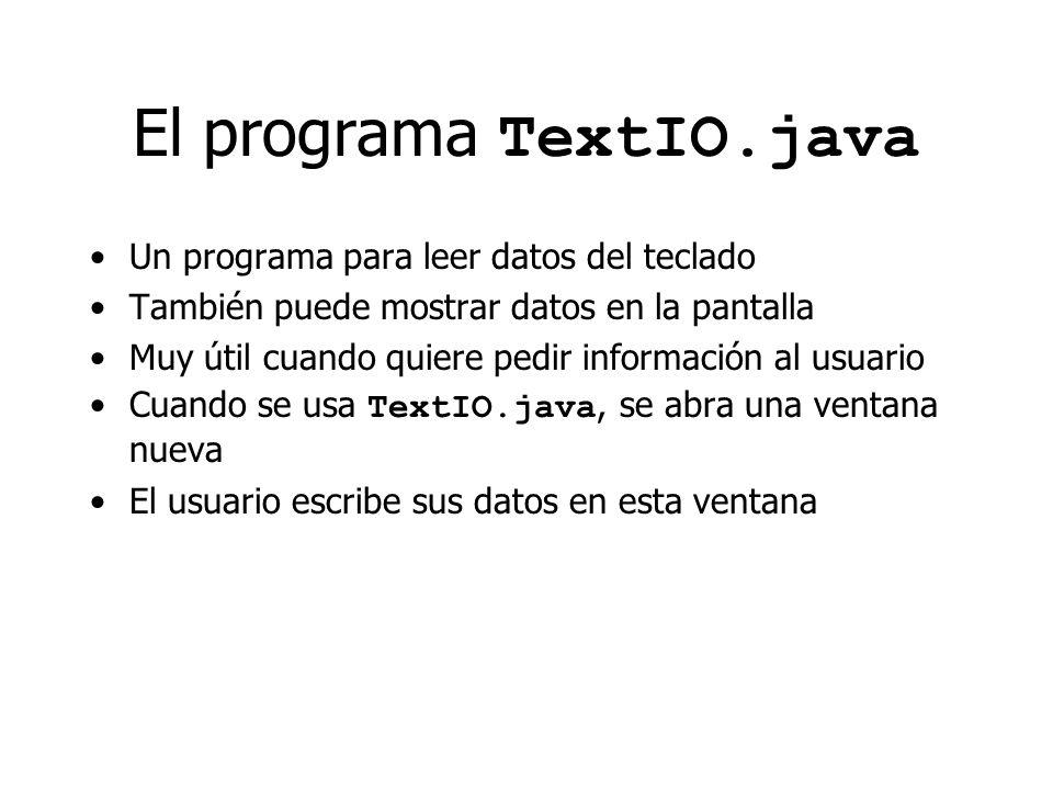 El programa TextIO.java Un programa para leer datos del teclado También puede mostrar datos en la pantalla Muy útil cuando quiere pedir información al usuario Cuando se usa TextIO.java, se abra una ventana nueva El usuario escribe sus datos en esta ventana