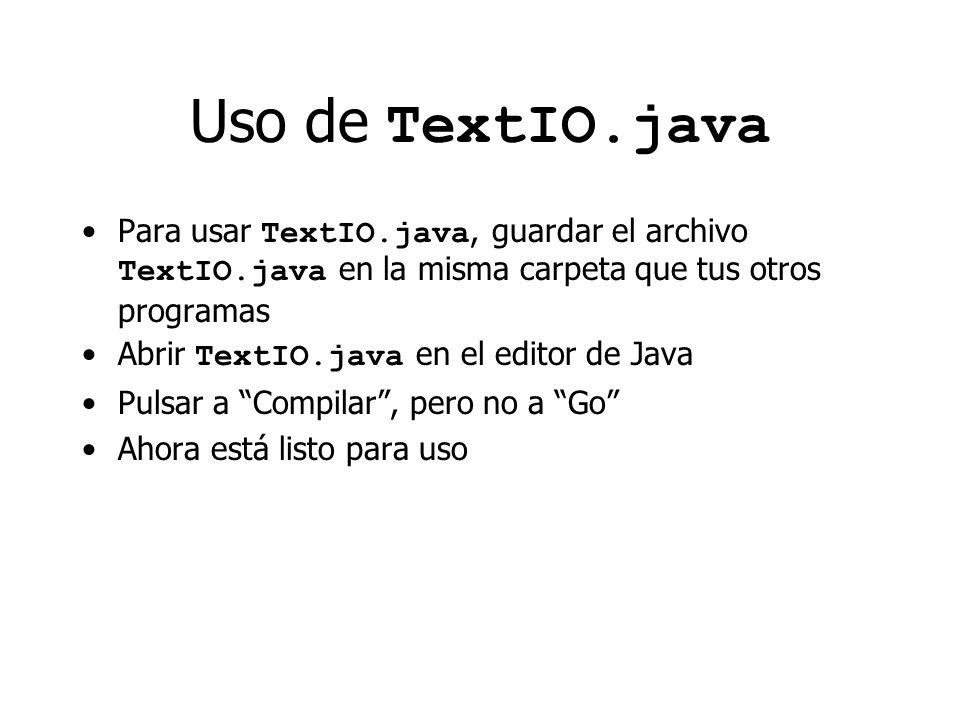 Uso de TextIO.java Para usar TextIO.java, guardar el archivo TextIO.java en la misma carpeta que tus otros programas Abrir TextIO.java en el editor de Java Pulsar a Compilar, pero no a Go Ahora está listo para uso