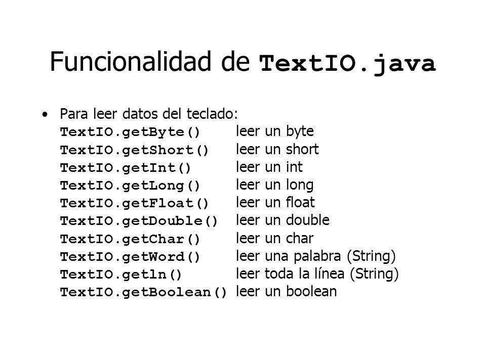 Funcionalidad de TextIO.java Para leer datos del teclado: TextIO.getByte() leer un byte TextIO.getShort() leer un short TextIO.getInt() leer un int TextIO.getLong() leer un long TextIO.getFloat() leer un float TextIO.getDouble() leer un double TextIO.getChar() leer un char TextIO.getWord() leer una palabra (String) TextIO.getln() leer toda la línea (String) TextIO.getBoolean() leer un boolean