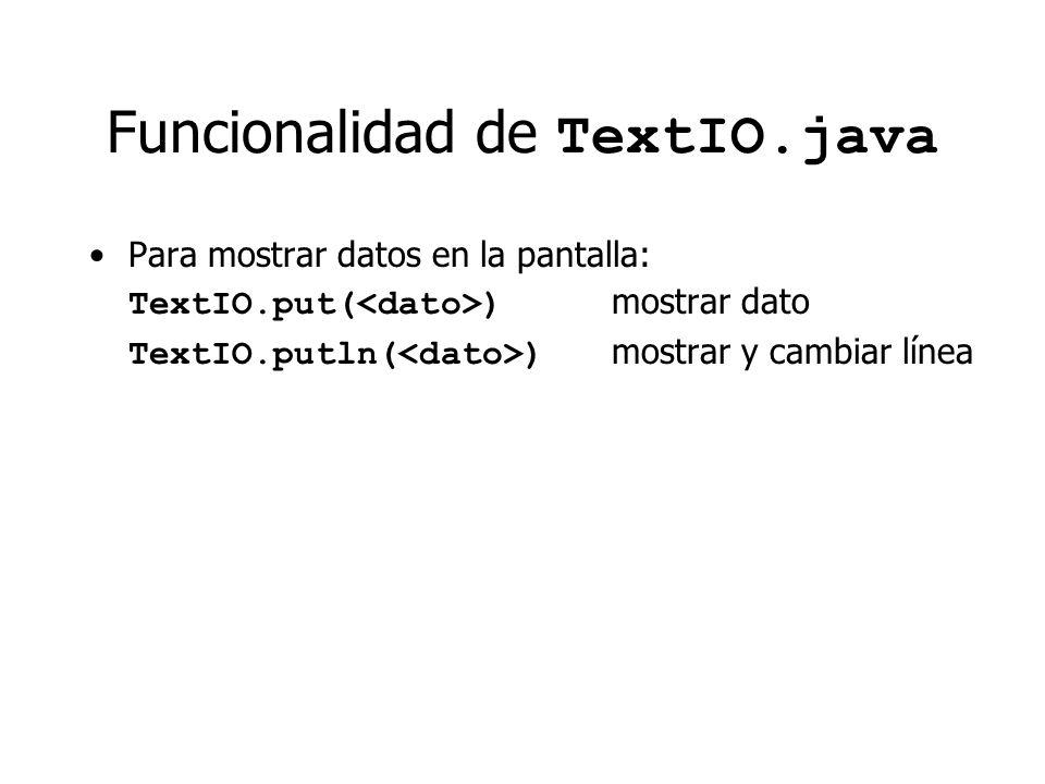 Funcionalidad de TextIO.java Para mostrar datos en la pantalla: TextIO.put( ) mostrar dato TextIO.putln( ) mostrar y cambiar línea