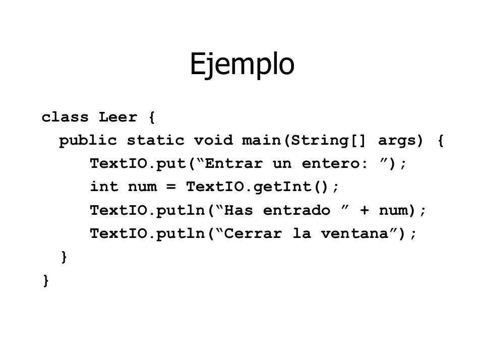 Ejemplo class Leer { public static void main(String[] args) { TextIO.put(Entrar un entero: ); int num = TextIO.getInt(); TextIO.putln(Has entrado + num); TextIO.putln(Cerrar la ventana); } }