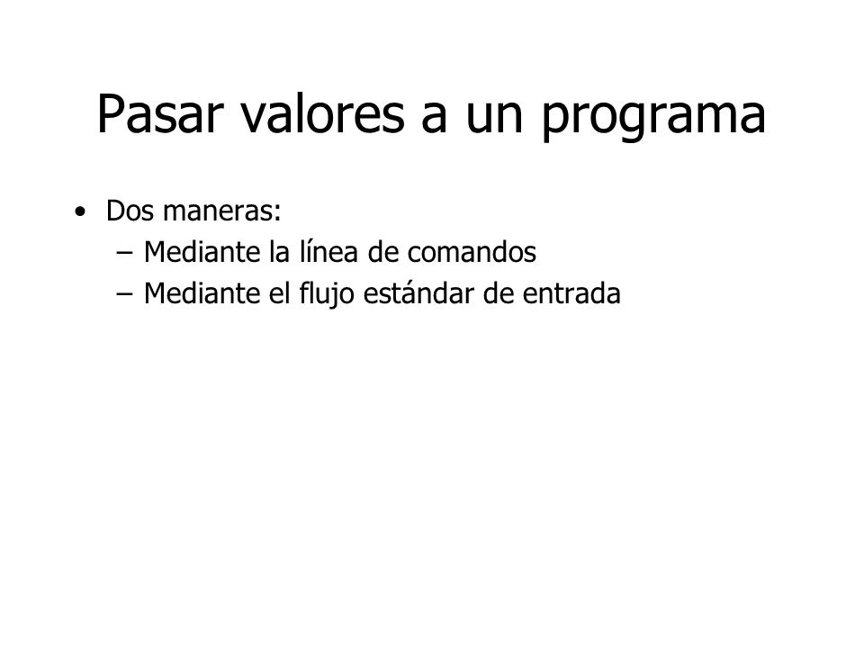 Pasar valores a un programa Dos maneras: –Mediante la línea de comandos –Mediante el flujo estándar de entrada